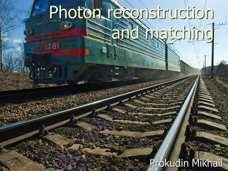 Photon reconstruction and matching Prokudin Mikhail.