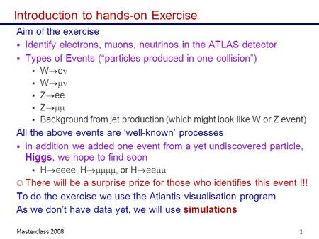 Masterclass 20081 Introduction to hands-on Exercise Aim of the exercise  Identify electrons, muons, neutrinos in the ATLAS detector  Types of Events.
