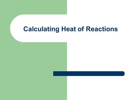 Calculating Heat of Reactions. Calorimetry Process used for collecting heat data Calorimeter – device used Insulated cup containing water Reaction takes.