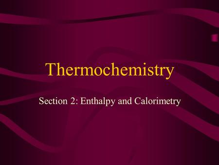 Thermochemistry Section 2: Enthalpy and Calorimetry.