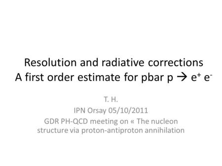 Resolution and radiative corrections A first order estimate for pbar p  e + e - T. H. IPN Orsay 05/10/2011 GDR PH-QCD meeting on « The nucleon structure.