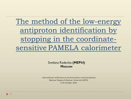 The method of the low-energy antiproton identification by stopping in the coordinate- sensitive PAMELA calorimeter 1 Svetlana Rodenko (MEPhI) Moscow International.
