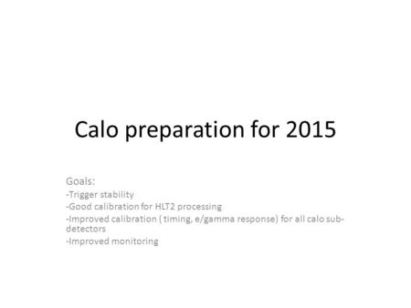 Calo preparation for 2015 Goals: -Trigger stability -Good calibration for HLT2 processing -Improved calibration ( timing, e/gamma response) for all calo.
