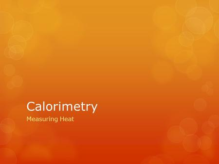 Calorimetry Measuring Heat. A Calorimeter -A device used to measure the heat involved in a chemical reaction. -The reaction is run in the inner container.