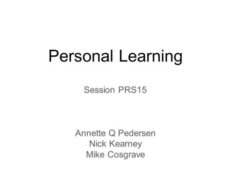Personal Learning Session PRS15 Annette Q Pedersen Nick Kearney Mike Cosgrave.