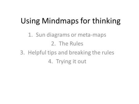 Using Mindmaps for thinking 1.Sun diagrams or meta-maps 2.The Rules 3.Helpful tips and breaking the rules 4.Trying it out.