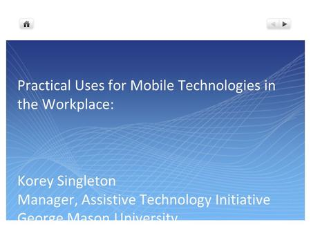 Practical Uses for Mobile <strong>Technologies</strong> in the Workplace: Korey Singleton Manager, Assistive <strong>Technology</strong> Initiative George Mason University April 3, 2012.