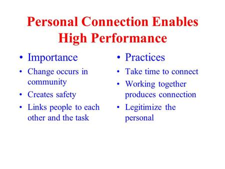 Personal Connection Enables High Performance Importance Change occurs in community Creates safety Links people to each other and the task Practices Take.