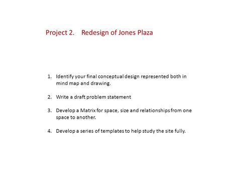 Project 2. Redesign of Jones Plaza 1.Identify your final conceptual design represented both in mind map and drawing. 2.Write a draft problem statement.