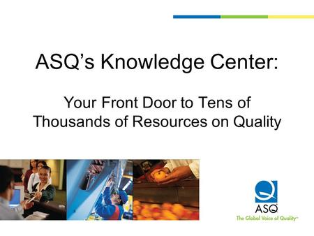 ASQ's Knowledge Center: Your Front Door to Tens of Thousands of Resources on Quality.