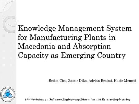 Knowledge Management System for Manufacturing Plants in Macedonia and Absorption Capacity as Emerging Country Betim Cico, Zamir Dika, Adrian Besimi, Haris.