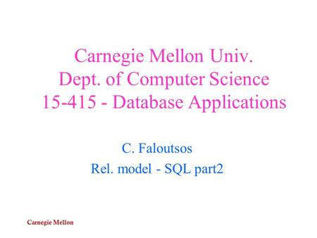 Carnegie Mellon Carnegie Mellon Univ. Dept. of Computer Science 15-415 - Database Applications C. Faloutsos Rel. model - SQL part2.