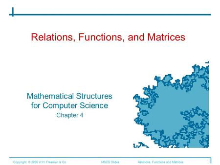 Relations, Functions, and Matrices Mathematical Structures for Computer Science Chapter 4 Copyright © 2006 W.H. Freeman & Co.MSCS Slides Relations, Functions.