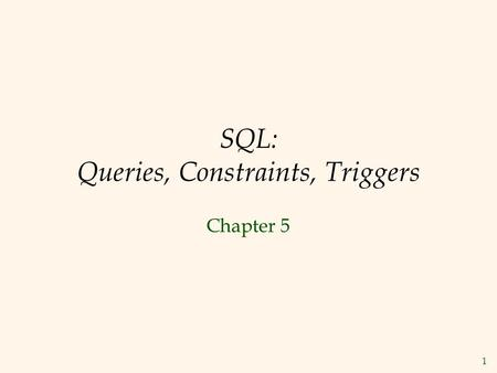 1 SQL: Queries, Constraints, Triggers Chapter 5. 2 Overview: Features of SQL  Data definition language: used to create, destroy, and modify tables and.