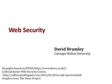Web Security David Brumley Carnegie Mellon University Examples based on DVWA (http://www.dvwa.co.uk/) Collin Jackson's Web Security Course