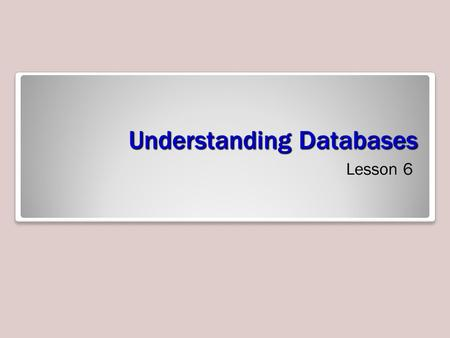 Understanding Databases Lesson 6. Objective Domain Matrix Skills/ConceptsMTA Exam Objectives Understanding Relational Database Concepts Understand relational.