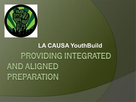 LA CAUSA YouthBuild. Agenda  About LA CAUSA  Best Practices: Integration and Alignment  Summary of First Year Outcomes  Projections for Year 2  Improvements.