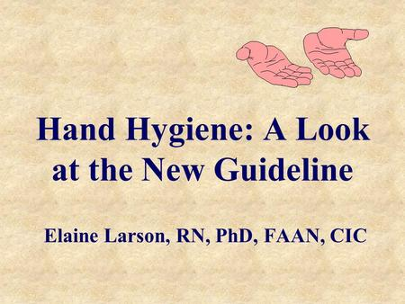 Hand Hygiene: A Look at the New Guideline Elaine Larson, RN, PhD, FAAN, CIC.