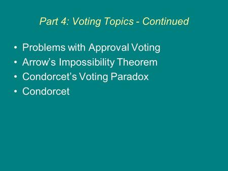 Part 4: Voting Topics - Continued Problems with Approval Voting Arrow's Impossibility Theorem Condorcet's Voting Paradox Condorcet.