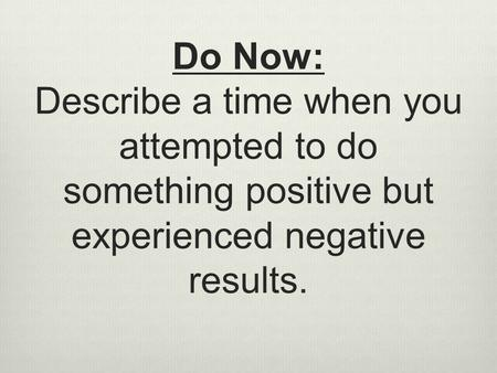 Do Now: Describe a time when you attempted to do something positive but experienced negative results.