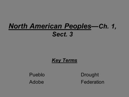 North American Peoples— Ch. 1, Sect. 3 Key Terms PuebloDrought AdobeFederation.