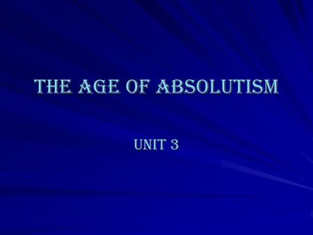 The age of Absolutism Unit 3. Absolutism defined: In the absolutist state, sovereignty resided in kings--not the nobility or the parliament--who considered.