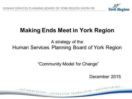 "Making Ends Meet in York Region A strategy of the Human Services Planning Board of York Region ""Community Model for Change"" December 2015."
