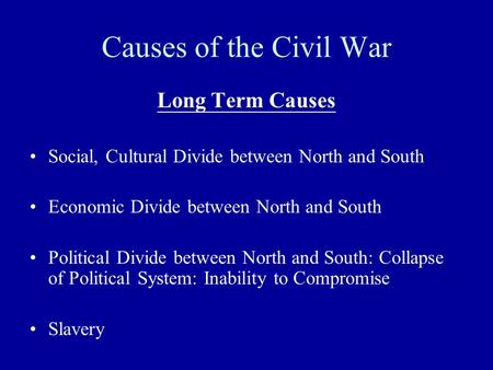 Causes <strong>of</strong> <strong>the</strong> Civil War Long Term Causes Social, Cultural Divide between North and South Economic Divide between North and South Political Divide between.