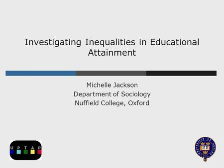 Investigating Inequalities in Educational Attainment Michelle Jackson Department of Sociology Nuffield College, Oxford.