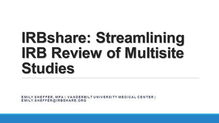 IRBshare: Streamlining IRB Review of Multisite Studies EMILY SHEFFER, MPA | VANDERBILT UNIVERSITY MEDICAL CENTER |