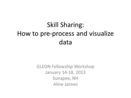 Skill Sharing: How to pre-process and visualize data GLEON Fellowship Workshop January 14-18, 2013 Sunapee, NH Aline Jaimes.