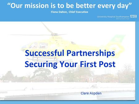 """Our mission is to be better every day"" Fiona Dalton, Chief Executive Successful Partnerships Securing Your First Post Clare Aspden."