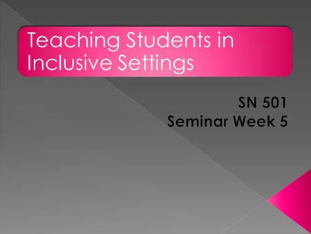 Teaching Students in Inclusive Settings. Welcome Discussion Posts and Rubrics Major Assignments – Research Analysis Final Project Seminar Discussion Q.