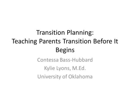 Transition Planning: Teaching Parents Transition Before It Begins Contessa Bass-Hubbard Kylie Lyons, M.Ed. University of Oklahoma.