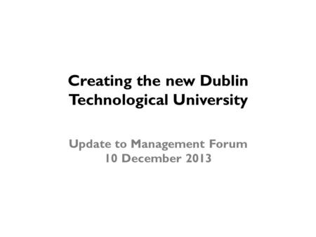 Creating the new Dublin Technological University Update to Management Forum 10 December 2013.