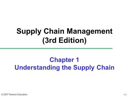 © 2007 Pearson Education 1-1 Supply Chain Management (3rd Edition) Chapter 1 Understanding the Supply Chain.