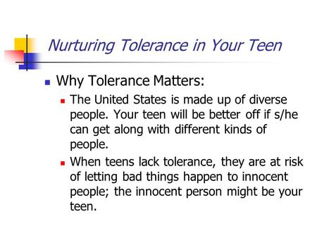 Nurturing Tolerance in Your Teen Why Tolerance Matters: The United States is made up of diverse people. Your teen will be better off if s/he can get along.