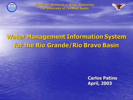 1 Center for Research in Water Resources The University of Texas at Austin Water Management Information System for the Rio Grande/Rio Bravo Basin Carlos.
