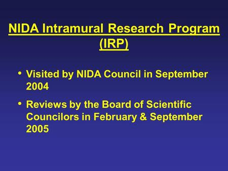 NIDA Intramural Research Program (IRP) Visited by NIDA Council in September 2004 Reviews by the Board of Scientific Councilors in February & September.