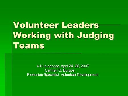Volunteer Leaders Working with Judging Teams 4-H In-service, April 24 -26, 2007 4-H In-service, April 24 -26, 2007 Carmen G. Burgos Carmen G. Burgos Extension.