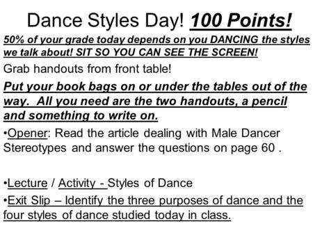 Dance Styles Day! 100 Points! 50% of your grade today depends on you DANCING the styles we talk about! SIT SO YOU CAN SEE THE SCREEN! Grab handouts from.