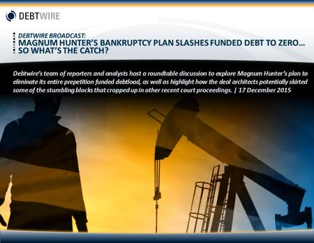 DEBTWIRE BROADCAST: MAGNUM HUNTER'S BANKRUPTCY PLAN SLASHES FUNDED DEBT TO ZERO… SO WHAT'S THE CATCH? Debtwire's team of reporters and analysts host.