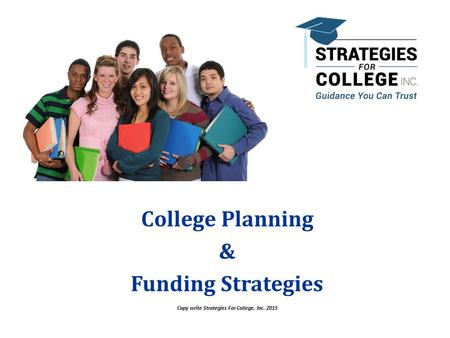 Copy write Strategies For College, Inc. 2015 College Planning & Funding Strategies Copyright Strategies For College, Inc. 2015.
