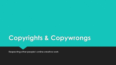Copyrights & Copywrongs Respecting other people's online creative work.