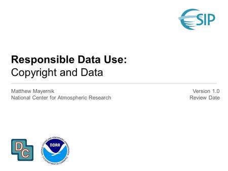 Responsible Data Use: Copyright and Data Matthew Mayernik National Center for Atmospheric Research Version 1.0 Review Date.