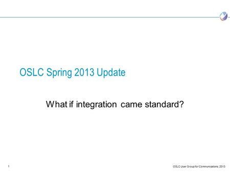 1 OSLC User Group for Communications, 2013 OSLC Spring 2013 Update What if integration came standard?