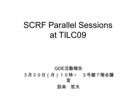 SCRF Parallel Sessions at TILC09 GDE 活動報告 3月30日(月)10時~ 3号館7階会議 室 設楽 哲夫.