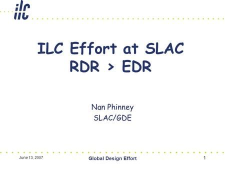 June 13, 2007 Global Design Effort 1 ILC Effort at SLAC RDR > EDR Nan Phinney SLAC/GDE.