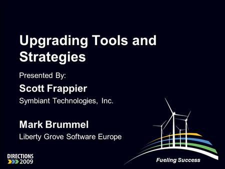 Fueling Success Upgrading Tools and Strategies Presented By: Scott Frappier Symbiant Technologies, Inc. Mark Brummel Liberty Grove Software Europe.