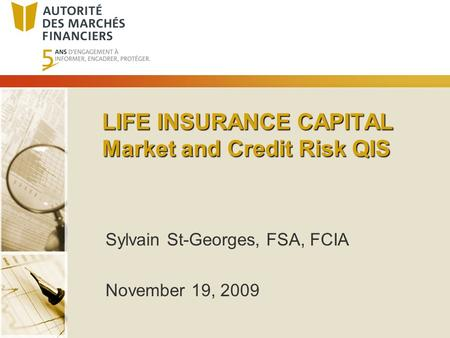 LIFE INSURANCE CAPITAL Market and Credit Risk QIS Sylvain St-Georges, FSA, FCIA November 19, 2009.